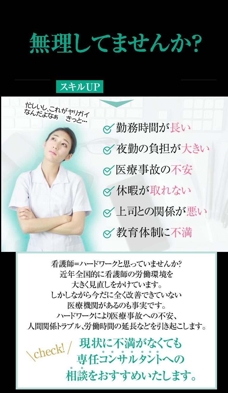 看護師として充実してる?無理してませんか?1つでも当てはまれば、スキルUPの可能性があります。忙しいし、これがヤリガイなんだよなぁ きっと・・・・勤務時間が長い。・夜勤の負担が大きい。・医療事故の不安。・休暇が取れない。・上司との関係が悪い。・教育体制に不満。看護師=ハードワークと思っていませんか?近年全国的に。看護師の労働環境を大きく見直しをかけています。しかしながら今だに。全く改善できていない医療機関があるのも事実です。ハードワークにより医療事故への不安、人間関係トラブル、労働時間の延長などを引き起こします。現状に不満がなくても、専任コンサルタントへの相談をおすすめいたします。